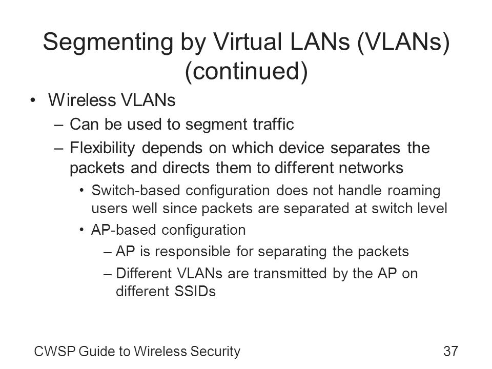 CWSP Guide to Wireless Security37 Segmenting by Virtual LANs (VLANs) (continued) Wireless VLANs –Can be used to segment traffic –Flexibility depends o