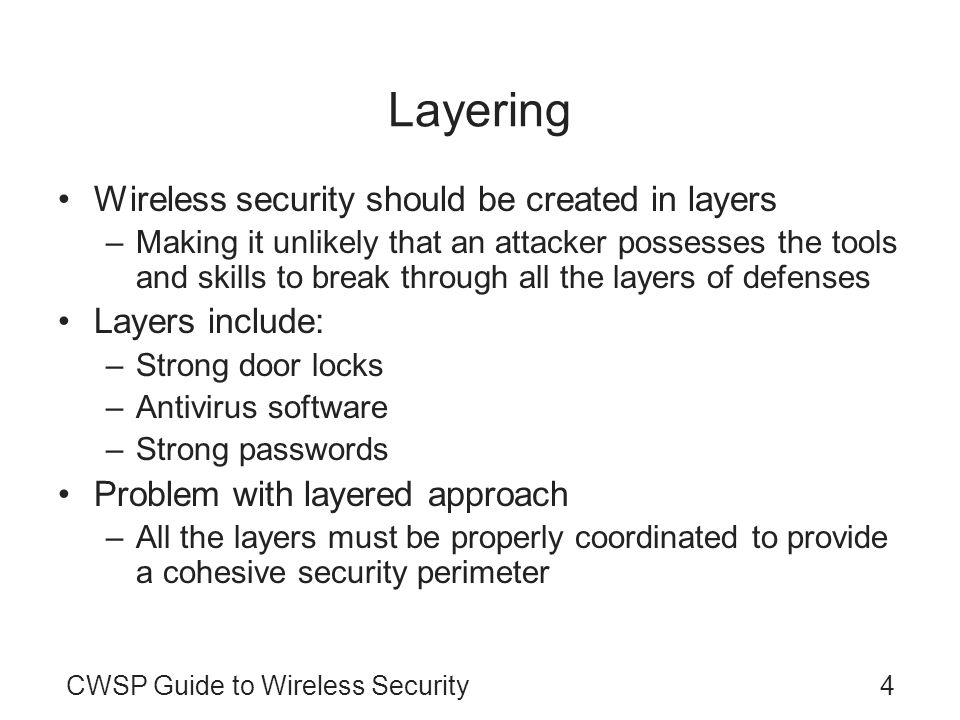 CWSP Guide to Wireless Security4 Layering Wireless security should be created in layers –Making it unlikely that an attacker possesses the tools and s
