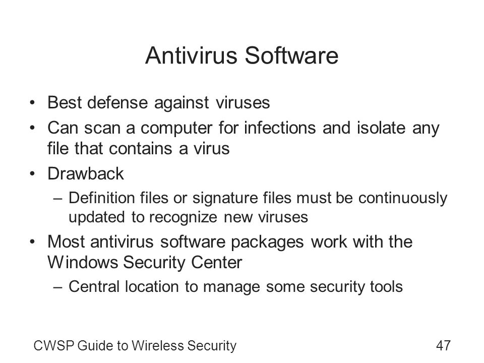 CWSP Guide to Wireless Security47 Antivirus Software Best defense against viruses Can scan a computer for infections and isolate any file that contain