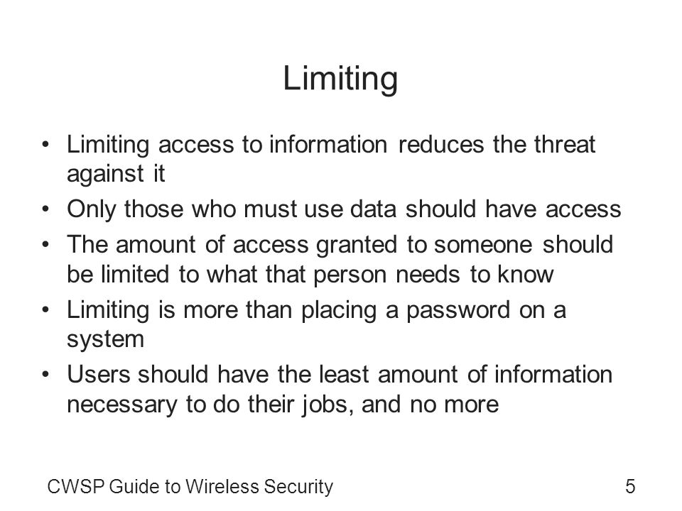 CWSP Guide to Wireless Security5 Limiting Limiting access to information reduces the threat against it Only those who must use data should have access