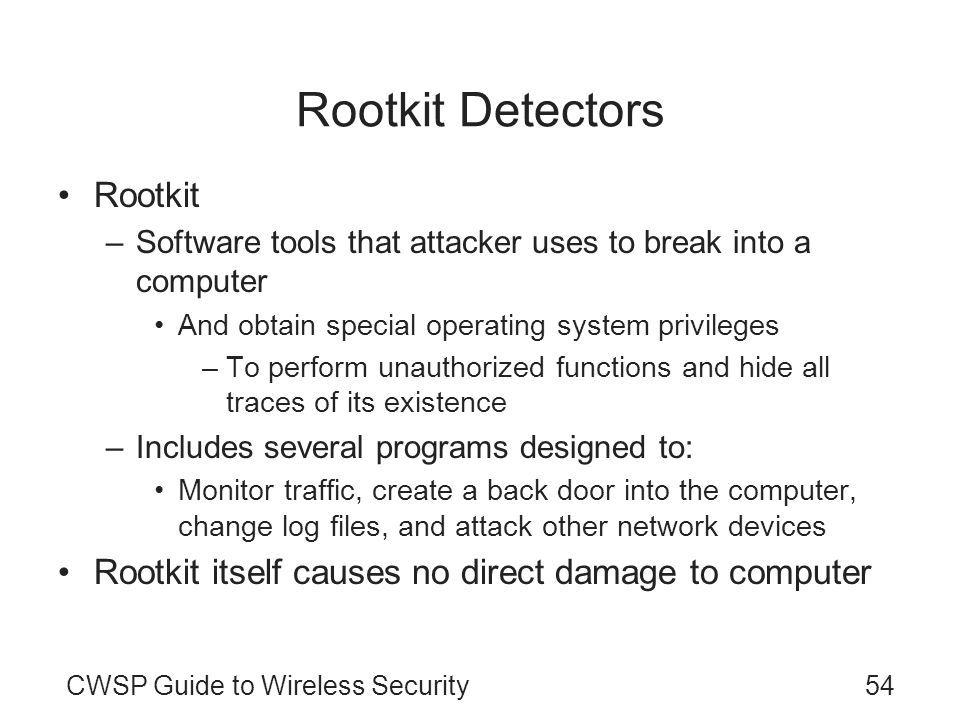 CWSP Guide to Wireless Security54 Rootkit Detectors Rootkit –Software tools that attacker uses to break into a computer And obtain special operating s