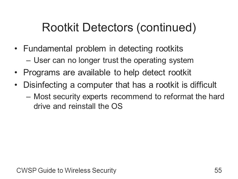 CWSP Guide to Wireless Security55 Rootkit Detectors (continued) Fundamental problem in detecting rootkits –User can no longer trust the operating syst
