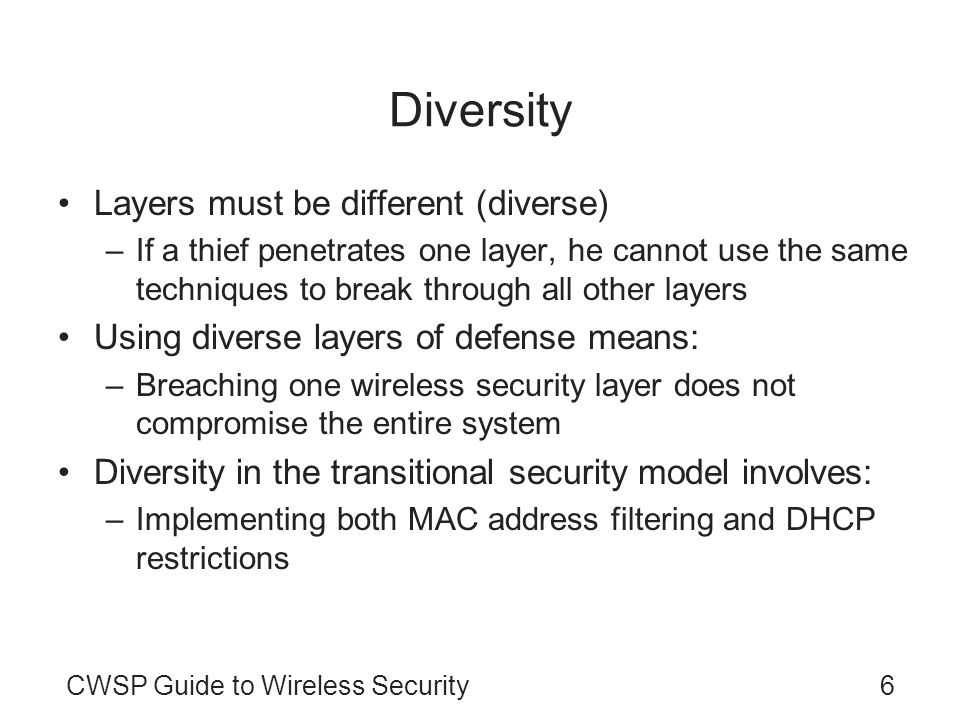 CWSP Guide to Wireless Security6 Diversity Layers must be different (diverse) –If a thief penetrates one layer, he cannot use the same techniques to b