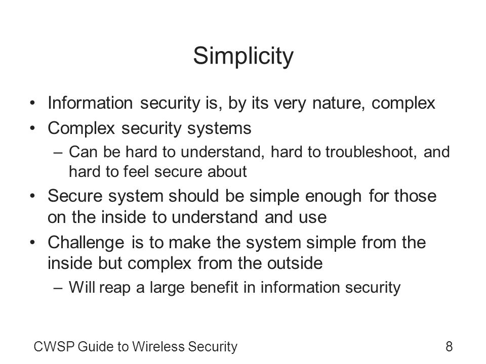 CWSP Guide to Wireless Security8 Simplicity Information security is, by its very nature, complex Complex security systems –Can be hard to understand,