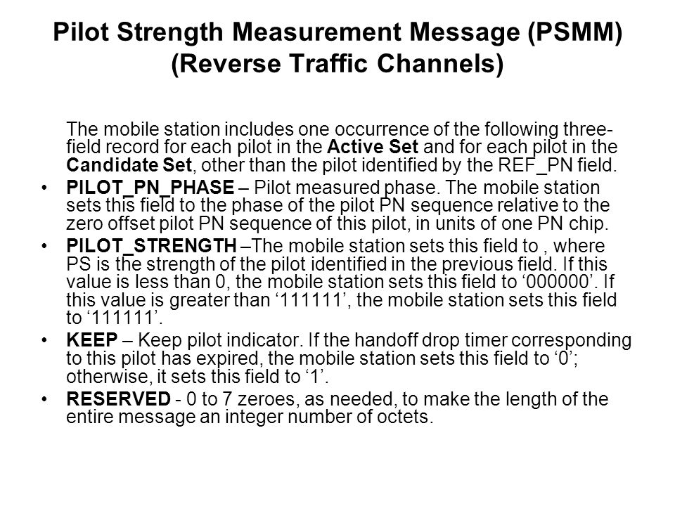 The mobile station includes one occurrence of the following three- field record for each pilot in the Active Set and for each pilot in the Candidate Set, other than the pilot identified by the REF_PN field.