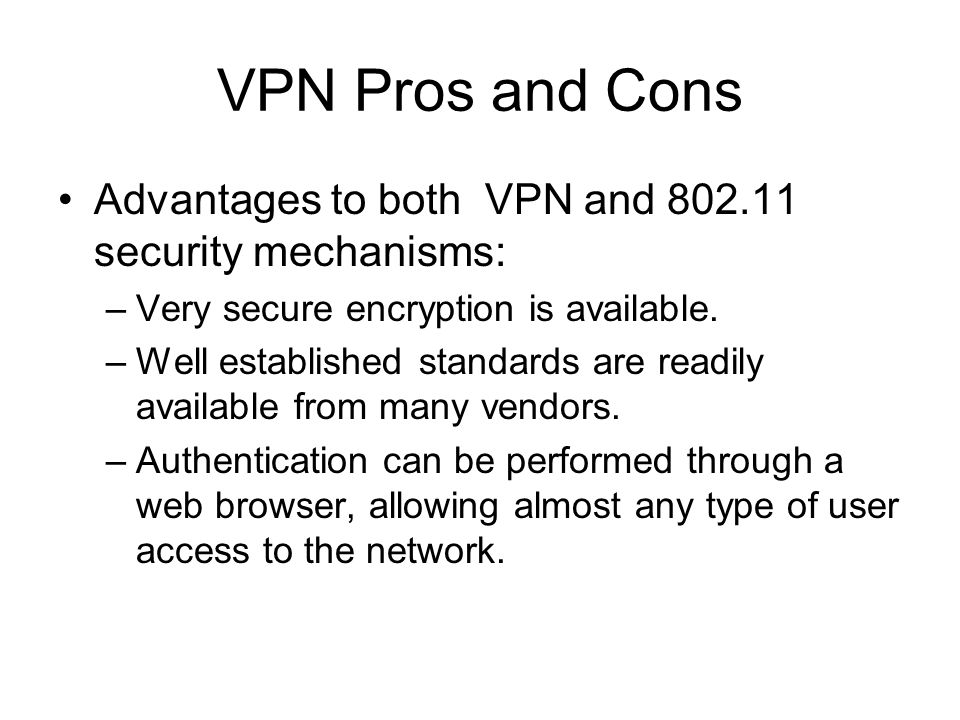 VPN Pros and Cons Advantages to both VPN and 802.11 security mechanisms: –Very secure encryption is available. –Well established standards are readily