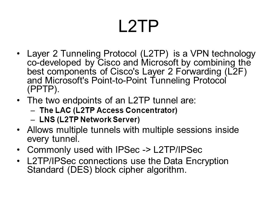 L2TP Layer 2 Tunneling Protocol (L2TP) is a VPN technology co-developed by Cisco and Microsoft by combining the best components of Cisco's Layer 2 For