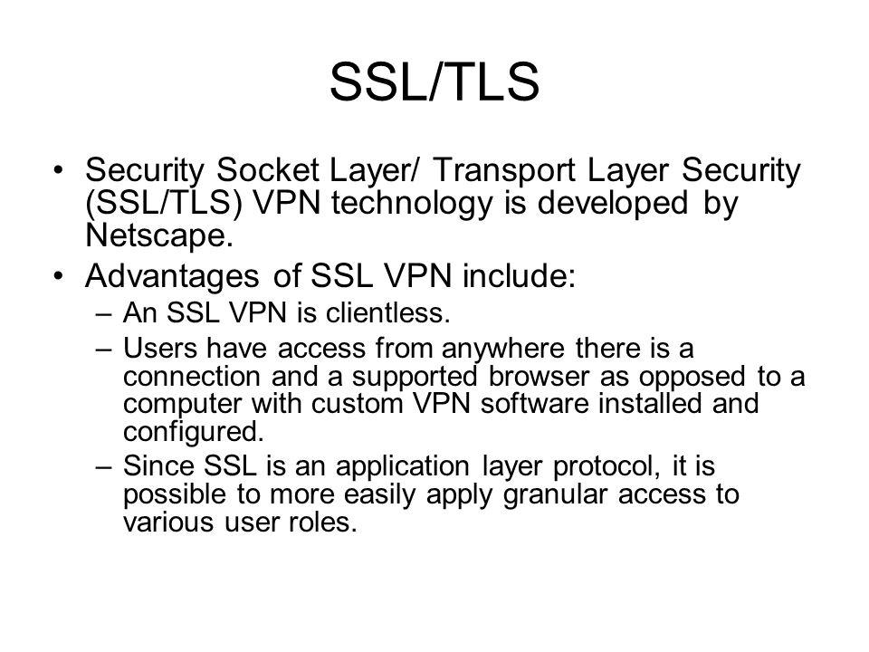 SSL/TLS Security Socket Layer/ Transport Layer Security (SSL/TLS) VPN technology is developed by Netscape. Advantages of SSL VPN include: –An SSL VPN