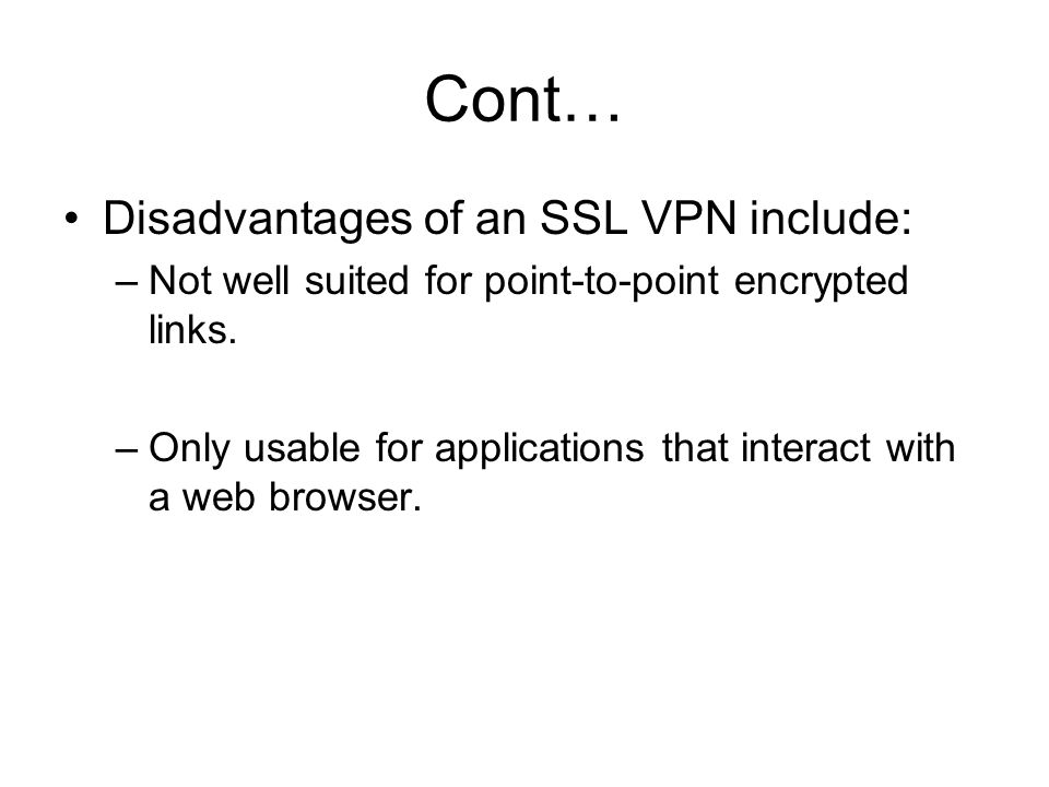 Cont… Disadvantages of an SSL VPN include: –Not well suited for point-to-point encrypted links. –Only usable for applications that interact with a web