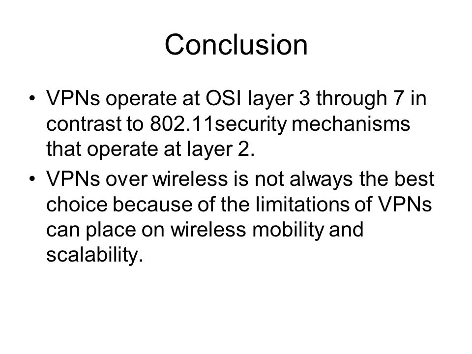 Conclusion VPNs operate at OSI layer 3 through 7 in contrast to 802.11security mechanisms that operate at layer 2. VPNs over wireless is not always th