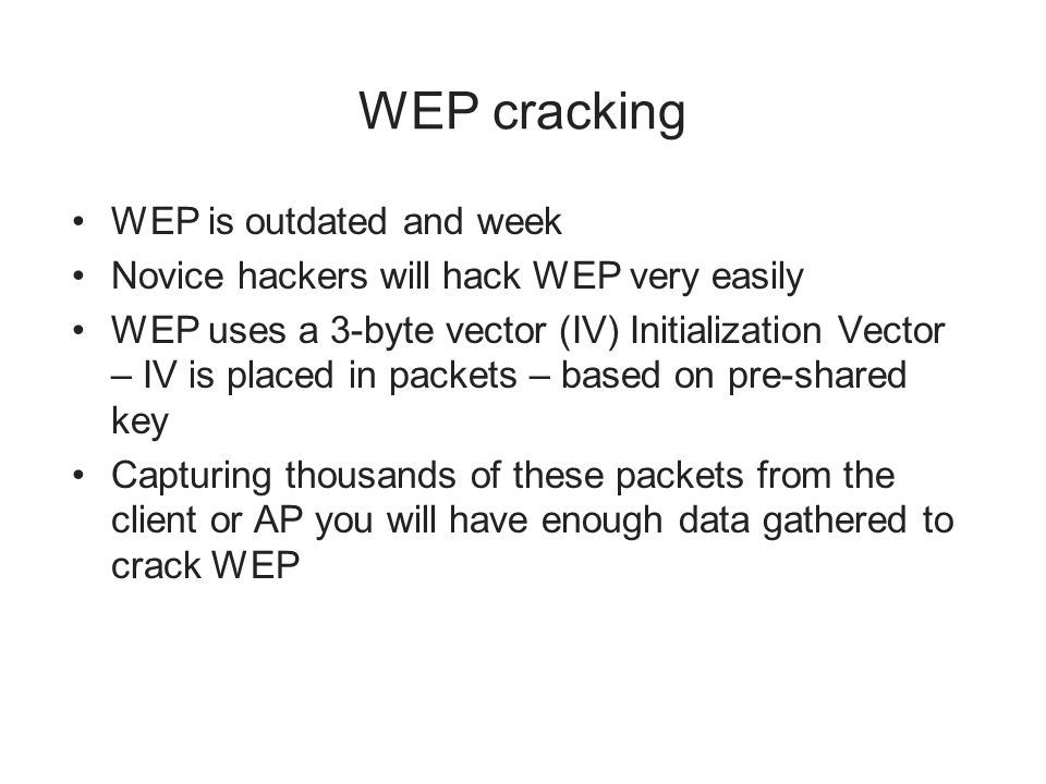 WEP cracking WEP is outdated and week Novice hackers will hack WEP very easily WEP uses a 3-byte vector (IV) Initialization Vector – IV is placed in packets – based on pre-shared key Capturing thousands of these packets from the client or AP you will have enough data gathered to crack WEP