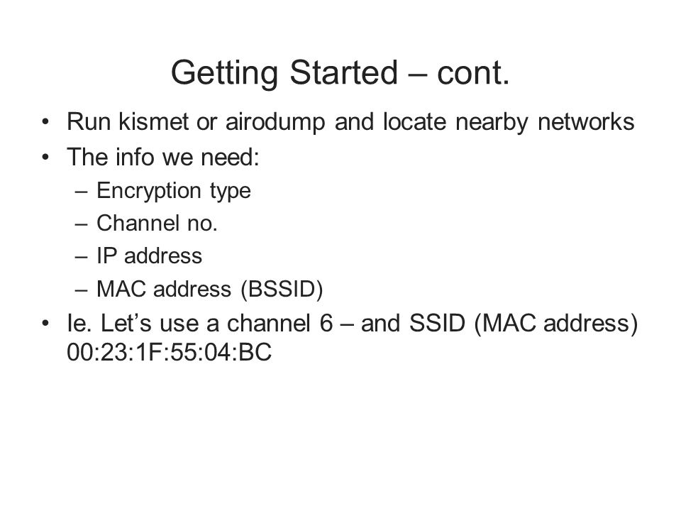 Getting Started – cont. Run kismet or airodump and locate nearby networks The info we need: –Encryption type –Channel no. –IP address –MAC address (BS
