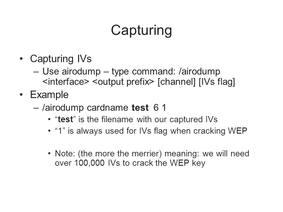Capturing Capturing IVs –Use airodump – type command: /airodump [channel] [IVs flag] Example –/airodump cardname test 6 1 test is the filename with ou