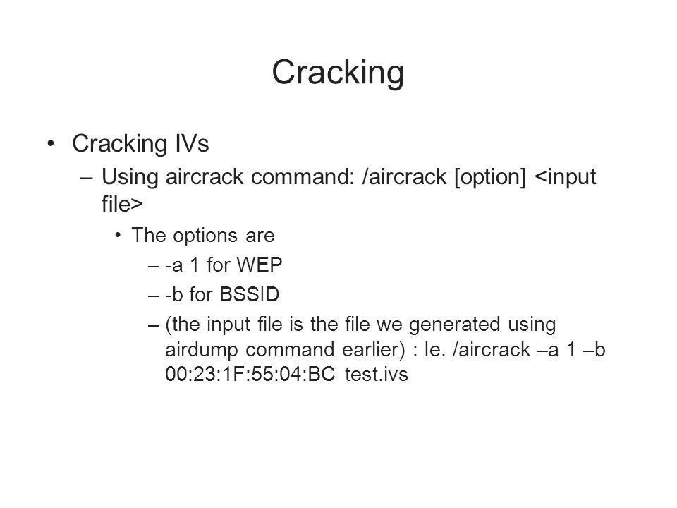 Cracking Cracking IVs –Using aircrack command: /aircrack [option] The options are –-a 1 for WEP –-b for BSSID –(the input file is the file we generate
