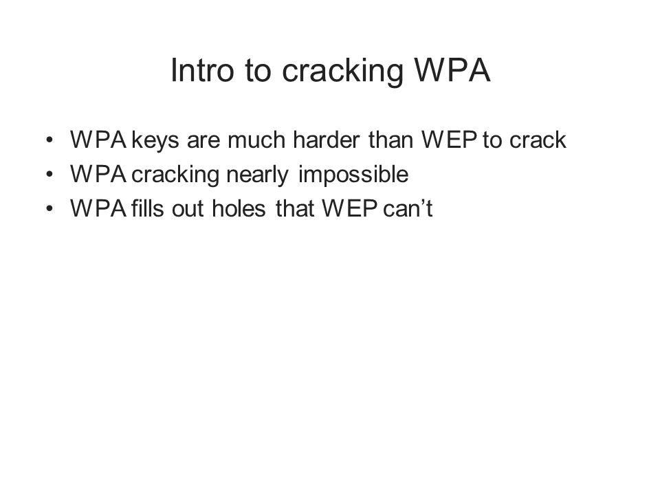 Intro to cracking WPA WPA keys are much harder than WEP to crack WPA cracking nearly impossible WPA fills out holes that WEP cant