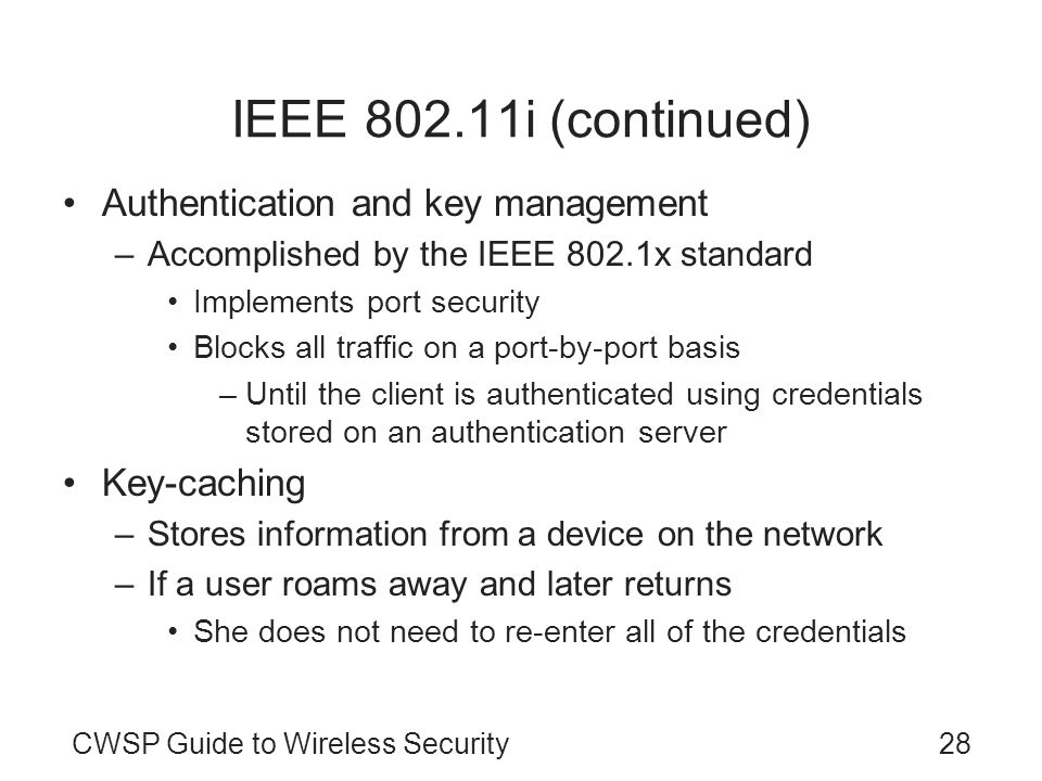 CWSP Guide to Wireless Security28 IEEE 802.11i (continued) Authentication and key management –Accomplished by the IEEE 802.1x standard Implements port