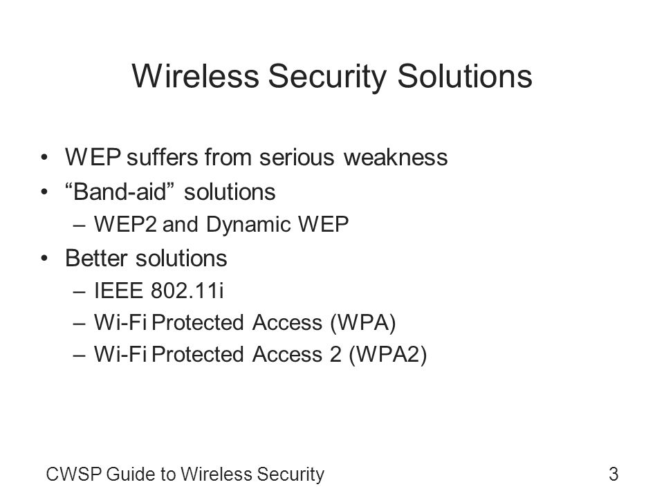 CWSP Guide to Wireless Security3 Wireless Security Solutions WEP suffers from serious weakness Band-aid solutions –WEP2 and Dynamic WEP Better solutio