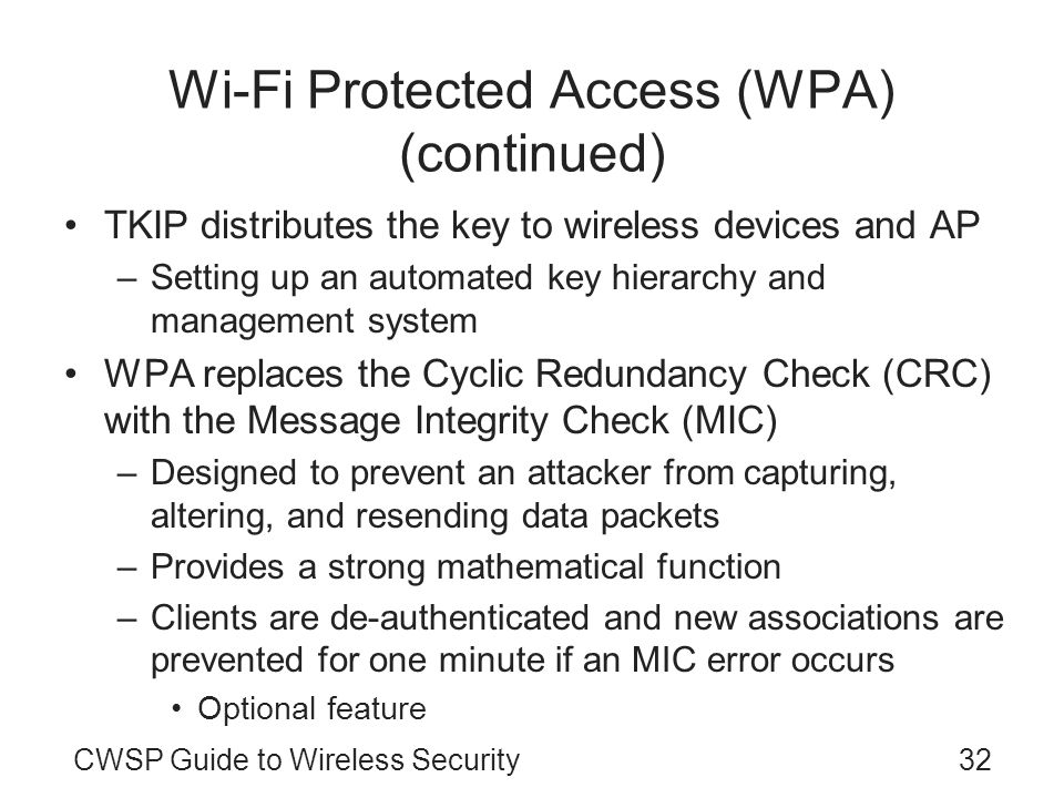 CWSP Guide to Wireless Security32 Wi-Fi Protected Access (WPA) (continued) TKIP distributes the key to wireless devices and AP –Setting up an automated key hierarchy and management system WPA replaces the Cyclic Redundancy Check (CRC) with the Message Integrity Check (MIC) –Designed to prevent an attacker from capturing, altering, and resending data packets –Provides a strong mathematical function –Clients are de-authenticated and new associations are prevented for one minute if an MIC error occurs Optional feature