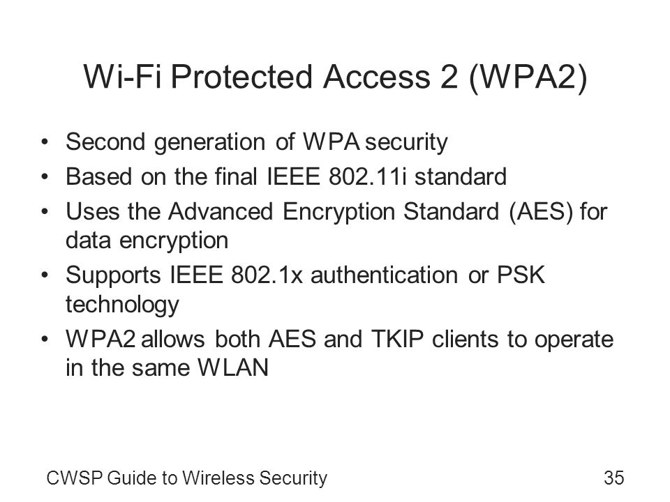 CWSP Guide to Wireless Security35 Wi-Fi Protected Access 2 (WPA2) Second generation of WPA security Based on the final IEEE 802.11i standard Uses the