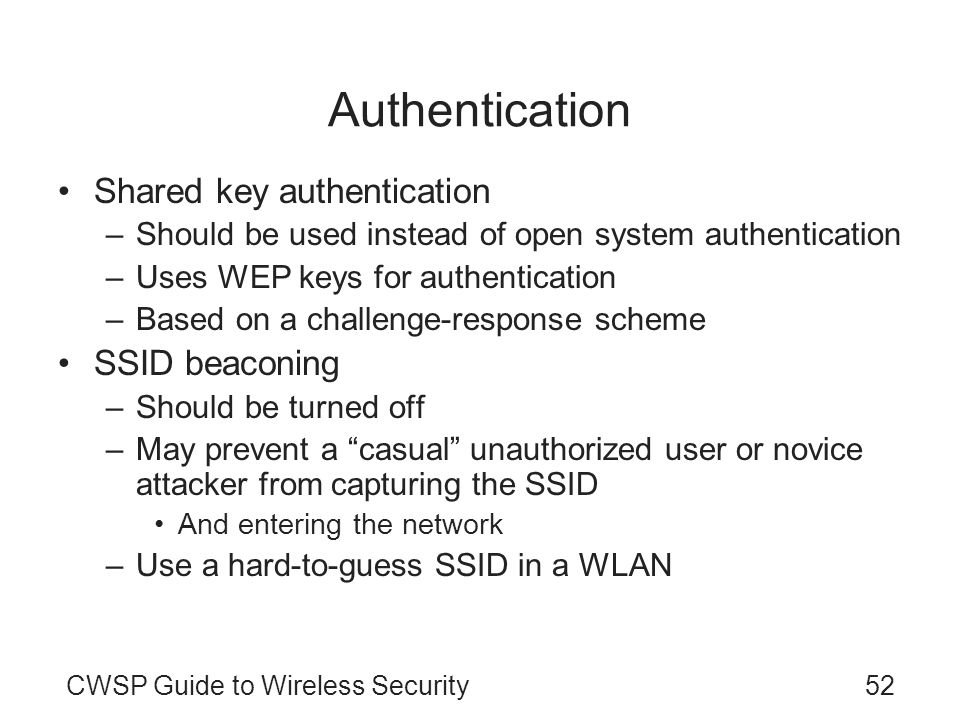 CWSP Guide to Wireless Security52 Authentication Shared key authentication –Should be used instead of open system authentication –Uses WEP keys for au