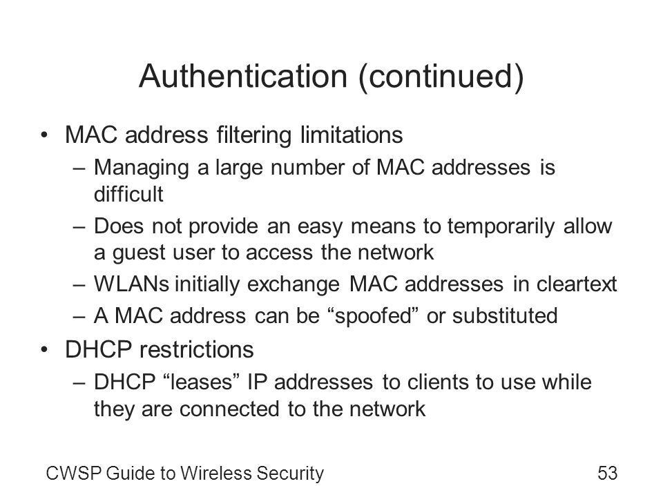CWSP Guide to Wireless Security53 Authentication (continued) MAC address filtering limitations –Managing a large number of MAC addresses is difficult