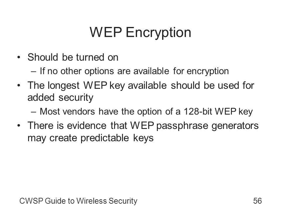 CWSP Guide to Wireless Security56 WEP Encryption Should be turned on –If no other options are available for encryption The longest WEP key available s