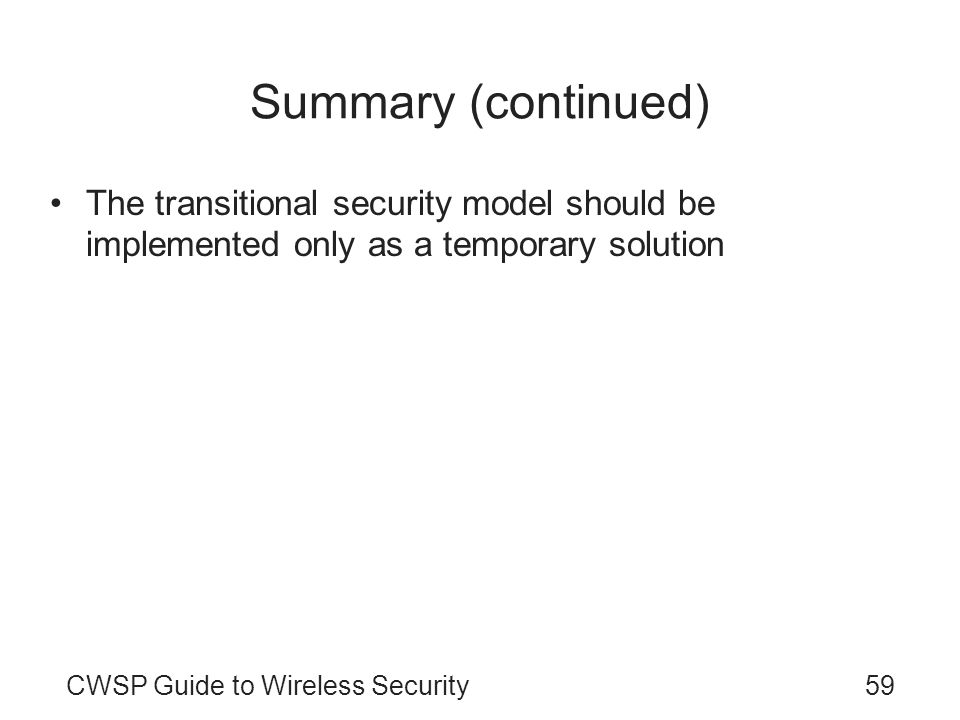 CWSP Guide to Wireless Security59 Summary (continued) The transitional security model should be implemented only as a temporary solution
