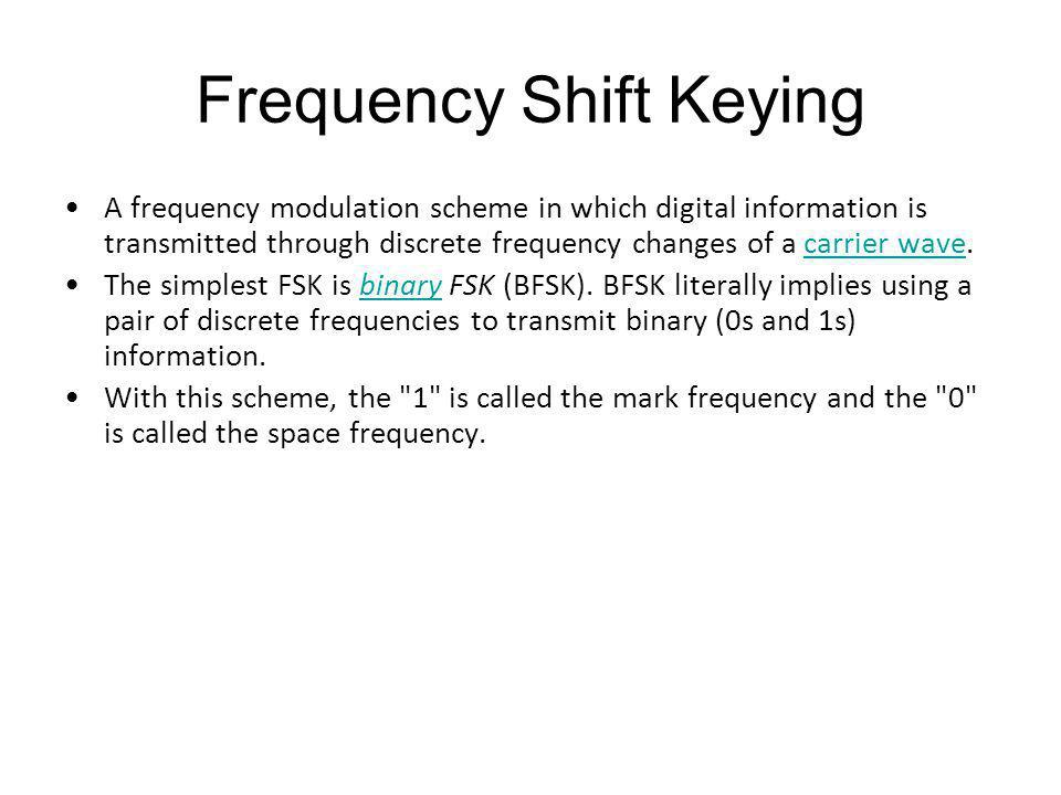 Frequency Shift Keying A frequency modulation scheme in which digital information is transmitted through discrete frequency changes of a carrier wave.