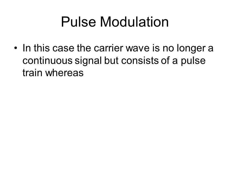 Pulse Modulation In this case the carrier wave is no longer a continuous signal but consists of a pulse train whereas