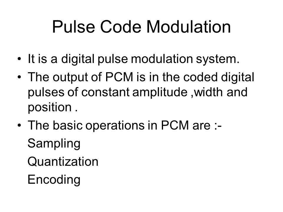 Pulse Code Modulation It is a digital pulse modulation system. The output of PCM is in the coded digital pulses of constant amplitude,width and positi