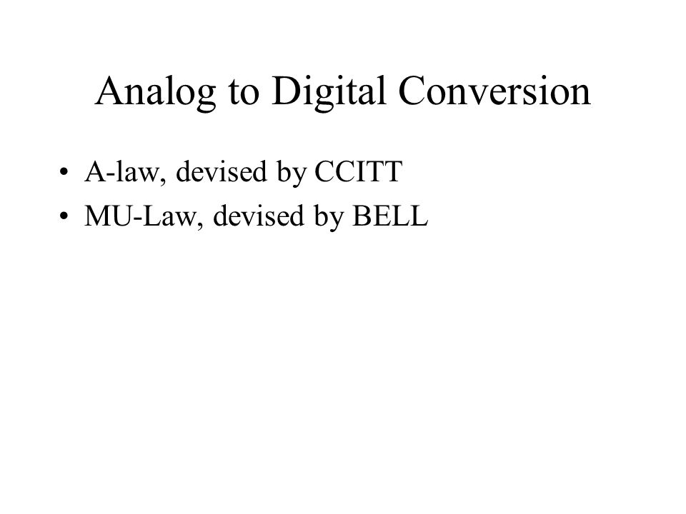 A-law, devised by CCITT MU-Law, devised by BELL Analog to Digital Conversion
