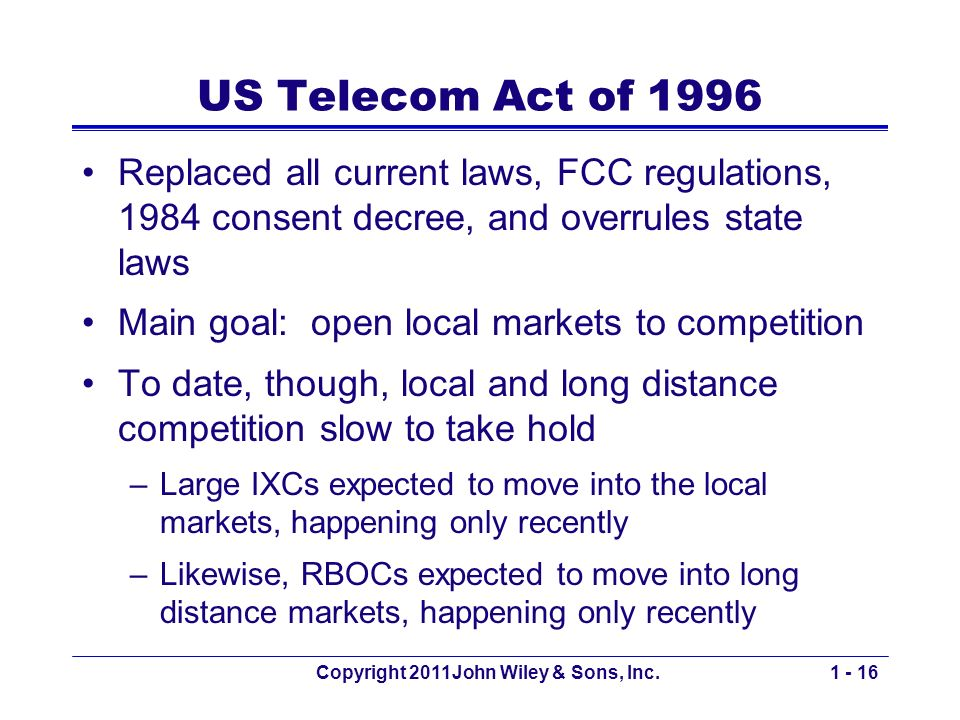 Copyright 2011John Wiley & Sons, Inc.1 - 16 US Telecom Act of 1996 Replaced all current laws, FCC regulations, 1984 consent decree, and overrules state laws Main goal: open local markets to competition To date, though, local and long distance competition slow to take hold –Large IXCs expected to move into the local markets, happening only recently –Likewise, RBOCs expected to move into long distance markets, happening only recently