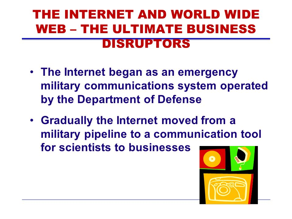 THE INTERNET AND WORLD WIDE WEB – THE ULTIMATE BUSINESS DISRUPTORS The Internet began as an emergency military communications system operated by the Department of Defense Gradually the Internet moved from a military pipeline to a communication tool for scientists to businesses