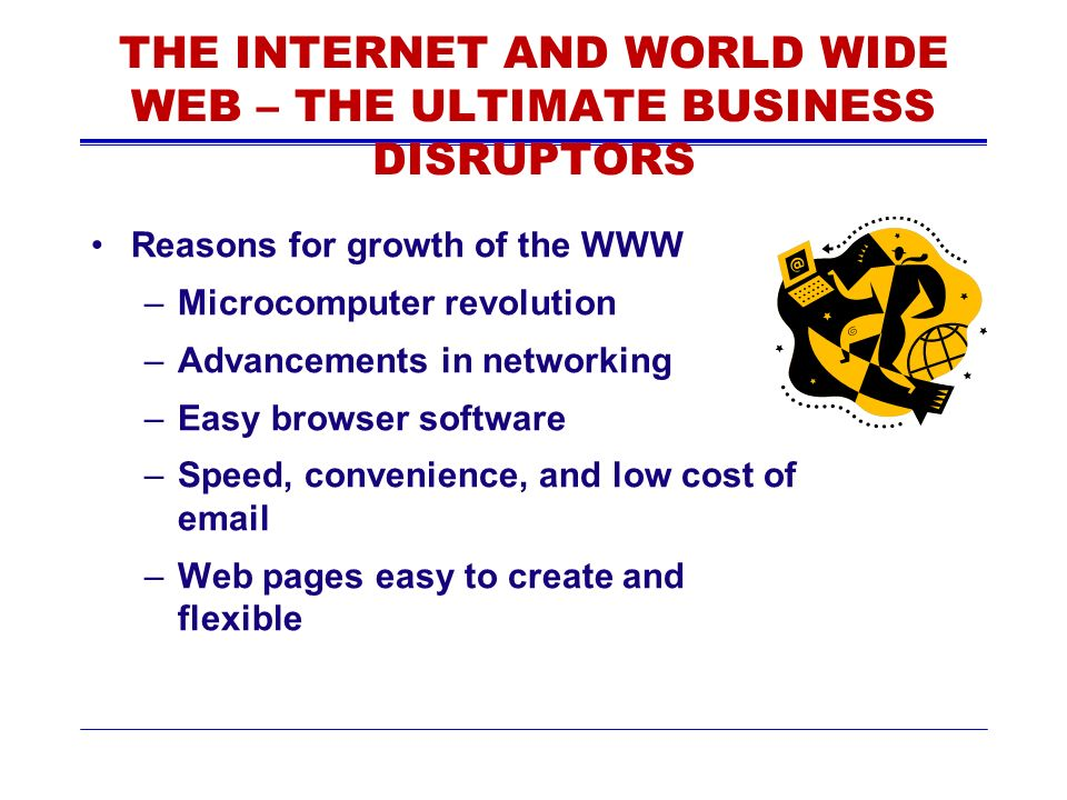THE INTERNET AND WORLD WIDE WEB – THE ULTIMATE BUSINESS DISRUPTORS Reasons for growth of the WWW –Microcomputer revolution –Advancements in networking –Easy browser software –Speed, convenience, and low cost of email –Web pages easy to create and flexible