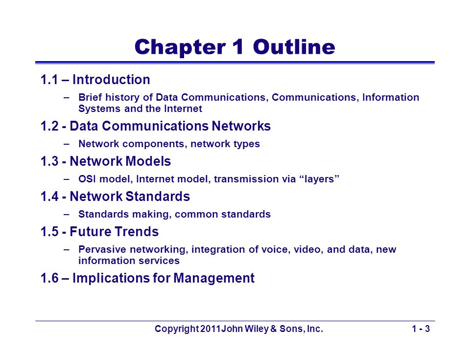 Copyright 2011John Wiley & Sons, Inc.1 - 3 Chapter 1 Outline 1.1 – Introduction –Brief history of Data Communications, Communications, Information Systems and the Internet 1.2 - Data Communications Networks –Network components, network types 1.3 - Network Models –OSI model, Internet model, transmission via layers 1.4 - Network Standards –Standards making, common standards 1.5 - Future Trends –Pervasive networking, integration of voice, video, and data, new information services 1.6 – Implications for Management