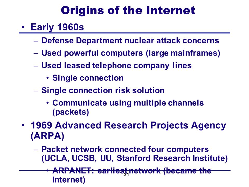 31 Origins of the Internet Early 1960s –Defense Department nuclear attack concerns –Used powerful computers (large mainframes) –Used leased telephone company lines Single connection –Single connection risk solution Communicate using multiple channels (packets) 1969 Advanced Research Projects Agency (ARPA) –Packet network connected four computers (UCLA, UCSB, UU, Stanford Research Institute) ARPANET: earliest network (became the Internet) Academic research use (1970s and 1980s)
