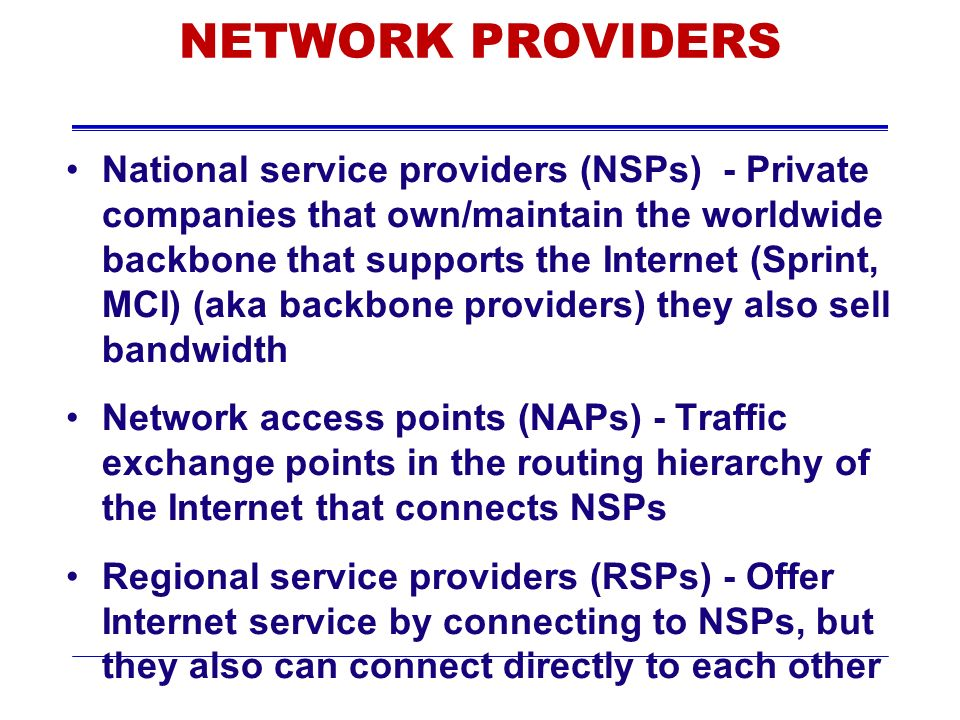 NETWORK PROVIDERS National service providers (NSPs) - Private companies that own/maintain the worldwide backbone that supports the Internet (Sprint, MCI) (aka backbone providers) they also sell bandwidth Network access points (NAPs) - Traffic exchange points in the routing hierarchy of the Internet that connects NSPs Regional service providers (RSPs) - Offer Internet service by connecting to NSPs, but they also can connect directly to each other