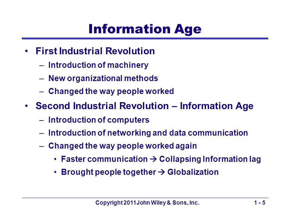 Copyright 2011John Wiley & Sons, Inc.1 - 5 Information Age First Industrial Revolution –Introduction of machinery –New organizational methods –Changed the way people worked Second Industrial Revolution – Information Age –Introduction of computers –Introduction of networking and data communication –Changed the way people worked again Faster communication Collapsing Information lag Brought people together Globalization