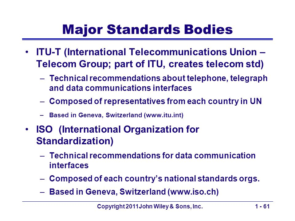 Copyright 2011John Wiley & Sons, Inc.1 - 61 Major Standards Bodies ITU-T (International Telecommunications Union – Telecom Group; part of ITU, creates telecom std) –Technical recommendations about telephone, telegraph and data communications interfaces –Composed of representatives from each country in UN –Based in Geneva, Switzerland (www.itu.int) ISO (International Organization for Standardization) –Technical recommendations for data communication interfaces –Composed of each countrys national standards orgs.