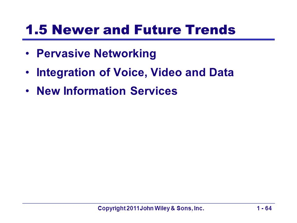 Copyright 2011John Wiley & Sons, Inc.1 - 64 1.5 Newer and Future Trends Pervasive Networking Integration of Voice, Video and Data New Information Services
