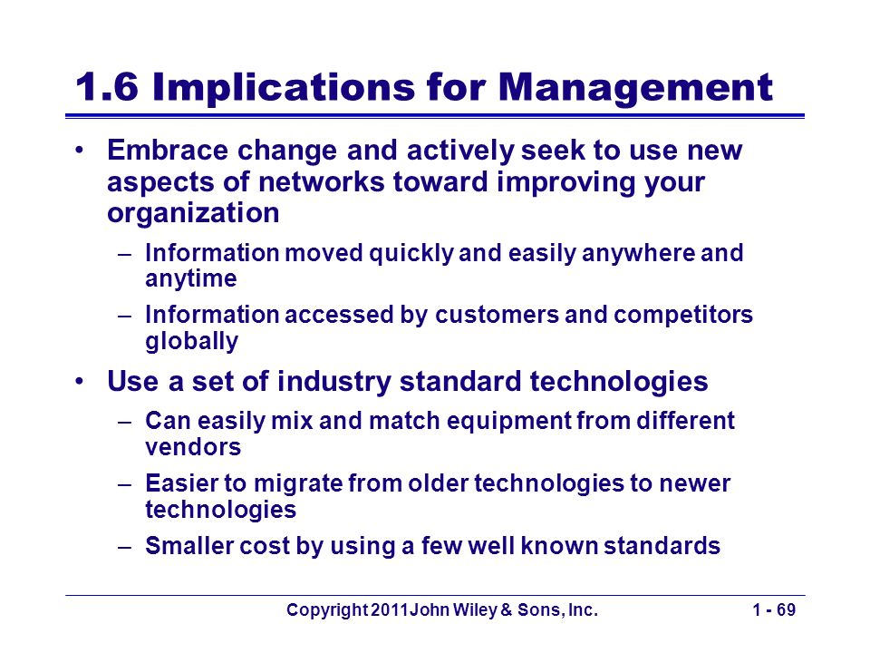 Copyright 2011John Wiley & Sons, Inc.1 - 69 1.6 Implications for Management Embrace change and actively seek to use new aspects of networks toward improving your organization –Information moved quickly and easily anywhere and anytime –Information accessed by customers and competitors globally Use a set of industry standard technologies –Can easily mix and match equipment from different vendors –Easier to migrate from older technologies to newer technologies –Smaller cost by using a few well known standards