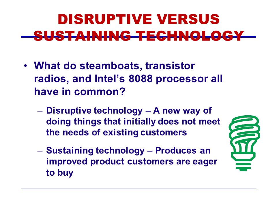 DISRUPTIVE VERSUS SUSTAINING TECHNOLOGY What do steamboats, transistor radios, and Intels 8088 processor all have in common.