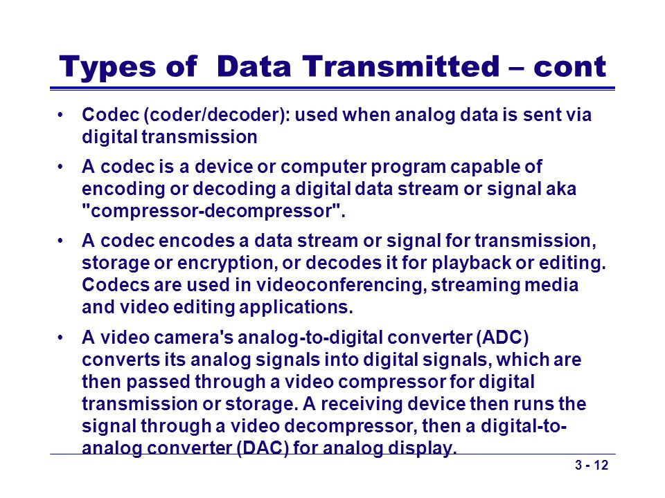 Types of Data Transmitted – cont Codec (coder/decoder): used when analog data is sent via digital transmission A codec is a device or computer program
