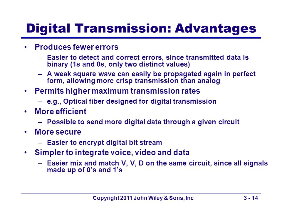 Copyright 2011 John Wiley & Sons, Inc3 - 14 Digital Transmission: Advantages Produces fewer errors –Easier to detect and correct errors, since transmi