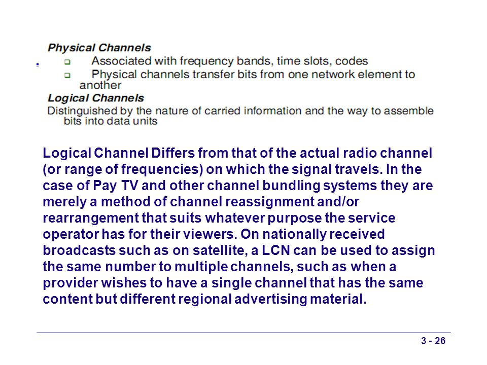 Logical Channel Differs from that of the actual radio channel (or range of frequencies) on which the signal travels. In the case of Pay TV and other c