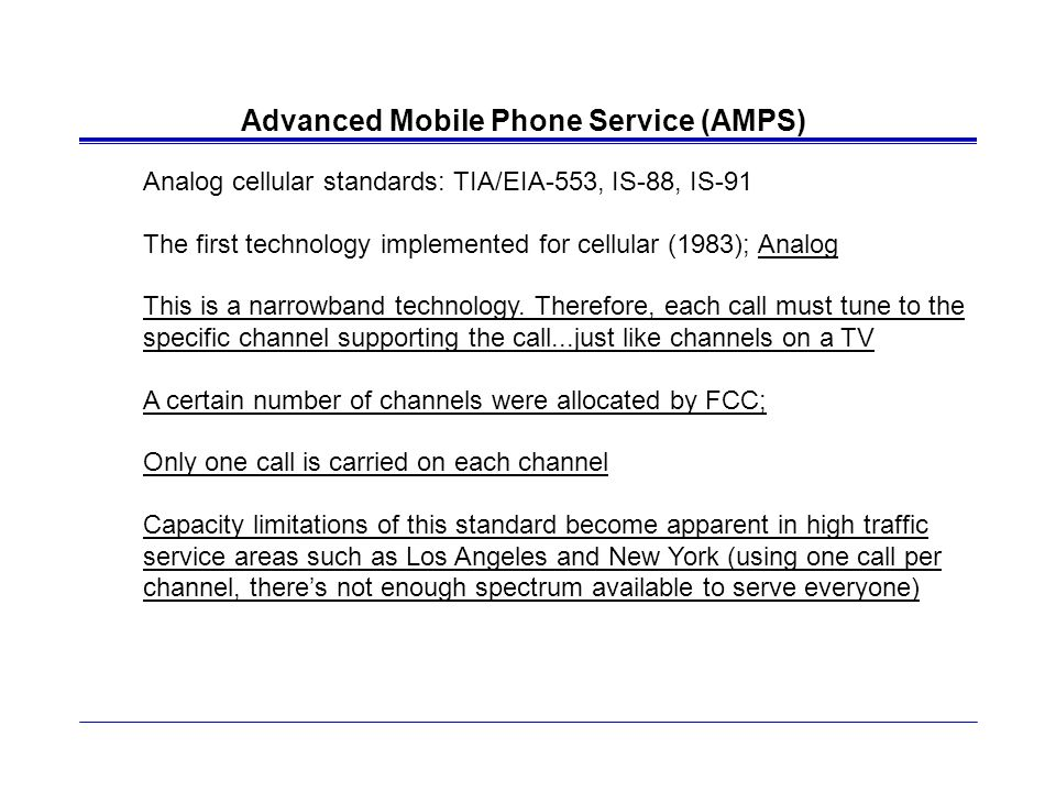 Advanced Mobile Phone Service (AMPS) Analog cellular standards: TIA/EIA-553, IS-88, IS-91 The first technology implemented for cellular (1983); Analog