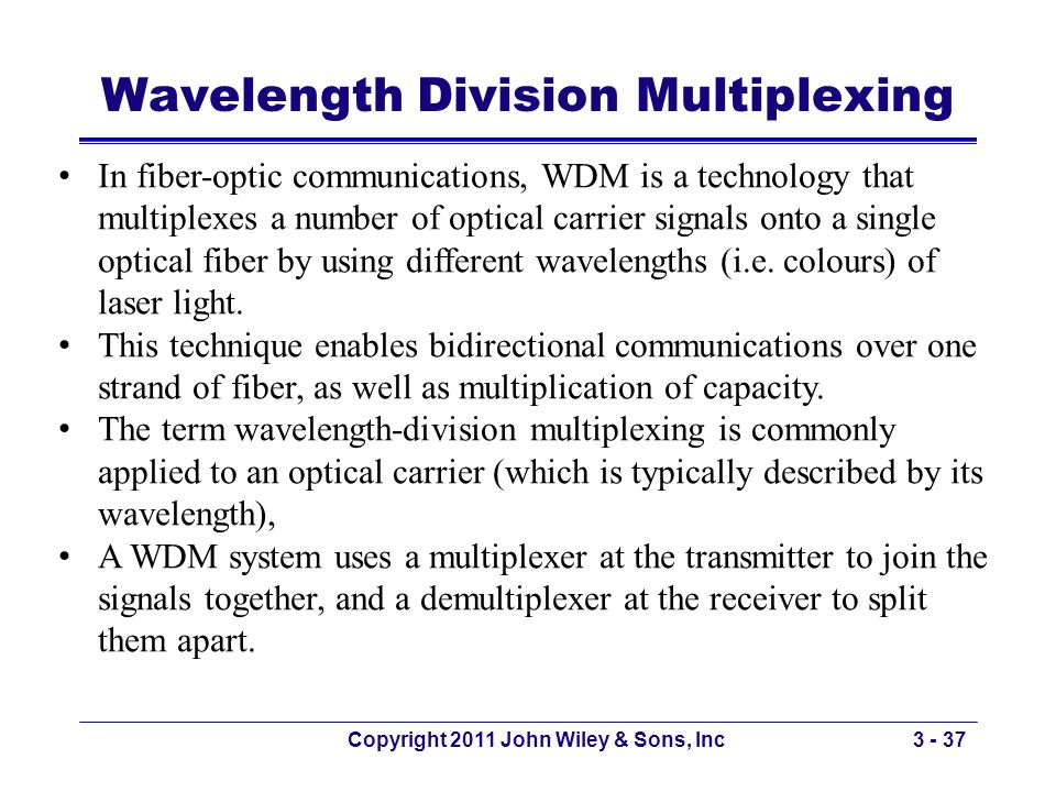 Copyright 2011 John Wiley & Sons, Inc3 - 37 In fiber-optic communications, WDM is a technology that multiplexes a number of optical carrier signals on