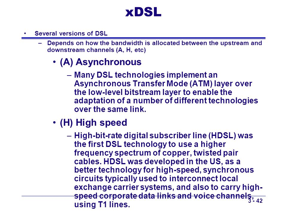3 - 42 xDSL Several versions of DSL –Depends on how the bandwidth is allocated between the upstream and downstream channels (A, H, etc) (A) Asynchrono