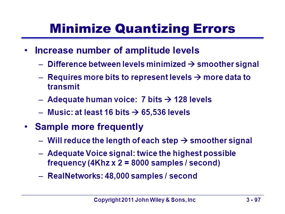 Copyright 2011 John Wiley & Sons, Inc3 - 97 Minimize Quantizing Errors Increase number of amplitude levels –Difference between levels minimized smooth