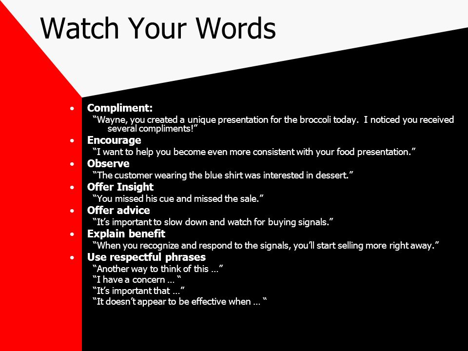 Watch Your Words Compliment: Wayne, you created a unique presentation for the broccoli today. I noticed you received several compliments! Encourage I